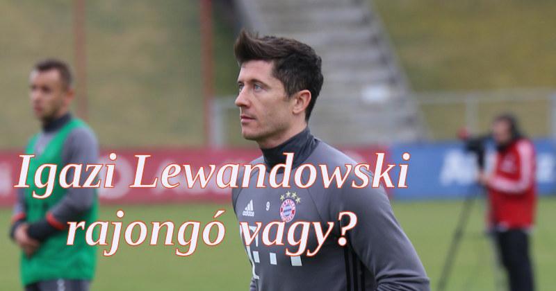 Igazi Lewandowski rajongó vagy?